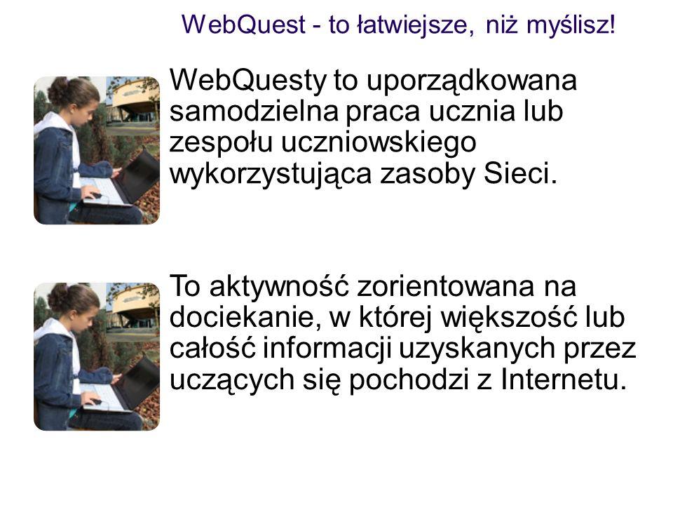 WebQuest - to łatwiejsze, niż myślisz! WebQuesty to uporządkowana samodzielna praca ucznia lub zespołu uczniowskiego wykorzystująca zasoby Sieci. To a