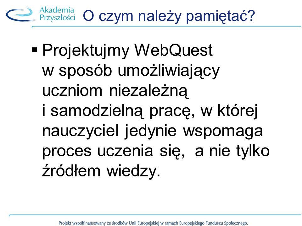 O czym należy pamiętać? Projektujmy WebQuest w sposób umożliwiający uczniom niezależną i samodzielną pracę, w której nauczyciel jedynie wspomaga proce