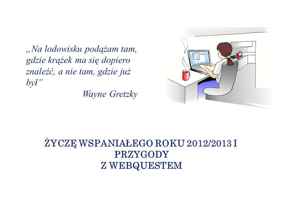ŻYCZĘ WSPANIAŁEGO ROKU 2012/2013 I PRZYGODY Z WEBQUESTEM Na lodowisku podążam tam, gdzie krążek ma się dopiero znaleźć, a nie tam, gdzie już był Wayne