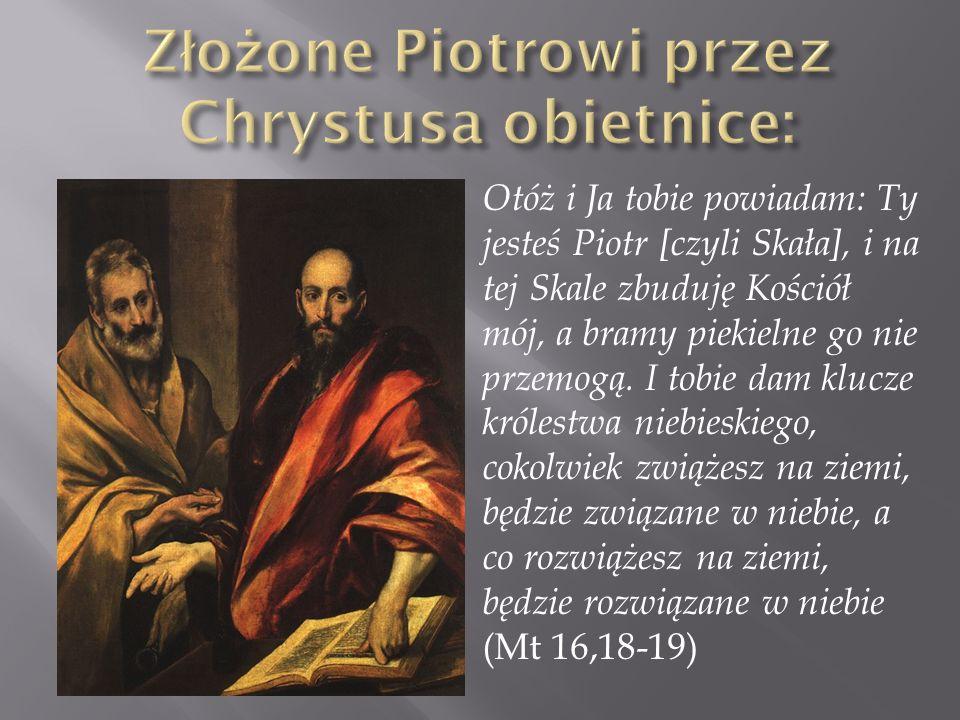 Otóż i Ja tobie powiadam: Ty jesteś Piotr [czyli Skała], i na tej Skale zbuduję Kościół mój, a bramy piekielne go nie przemogą. I tobie dam klucze kró