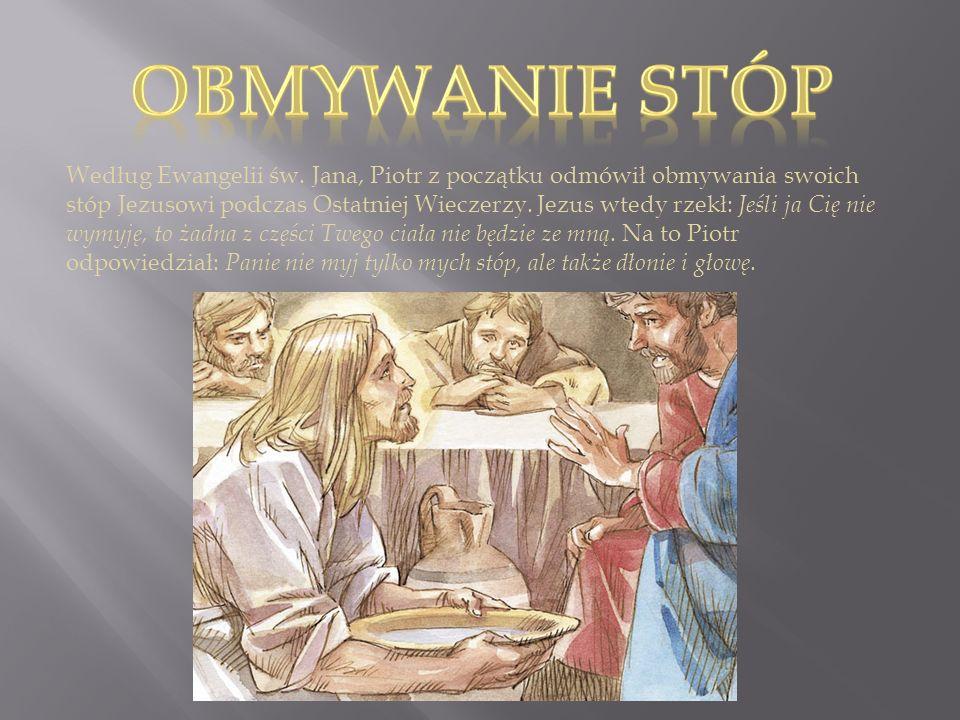 Według Ewangelii św. Jana, Piotr z początku odmówił obmywania swoich stóp Jezusowi podczas Ostatniej Wieczerzy. Jezus wtedy rzekł: Jeśli ja Cię nie wy