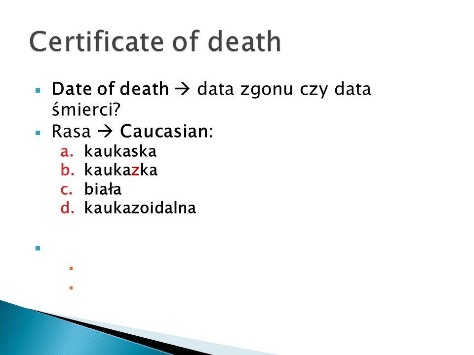 Date of death data zgonu czy data śmierci? Rasa Caucasian: a.kaukaska b.kaukazka c.biała d.kaukazoidalna Was the decedent of Hispanic origin? Czy zmar