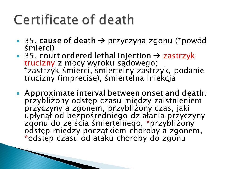 35. cause of death przyczyna zgonu (*powód śmierci) 35. court ordered lethal injection zastrzyk trucizny z mocy wyroku sądowego; *zastrzyk śmierci, śm