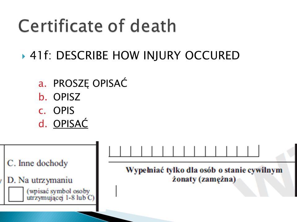 41f: DESCRIBE HOW INJURY OCCURED a.PROSZĘ OPISAĆ b.OPISZ c.OPIS d.OPISAĆ