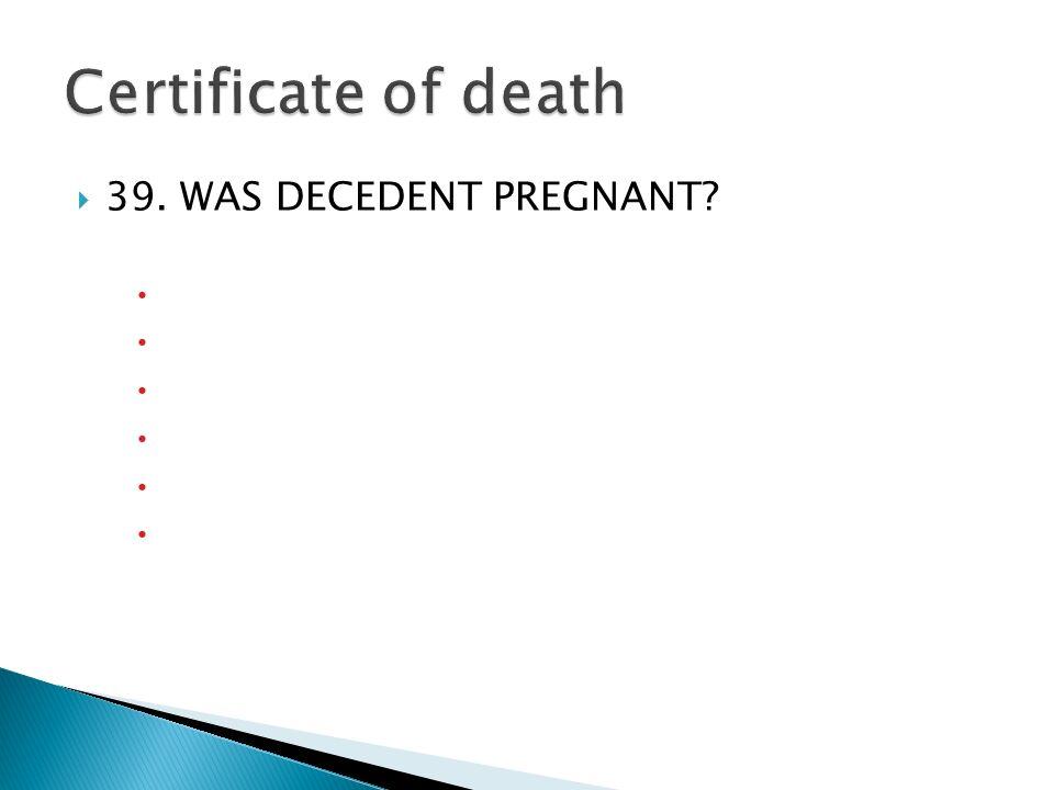 39. WAS DECEDENT PREGNANT? Czy zmarły był w ciąży? Czy nieboszczyk był w ciąży? Czy denat był w ciąży? Czy zmarła była w ciąży? Czy zauważono ciążę? C