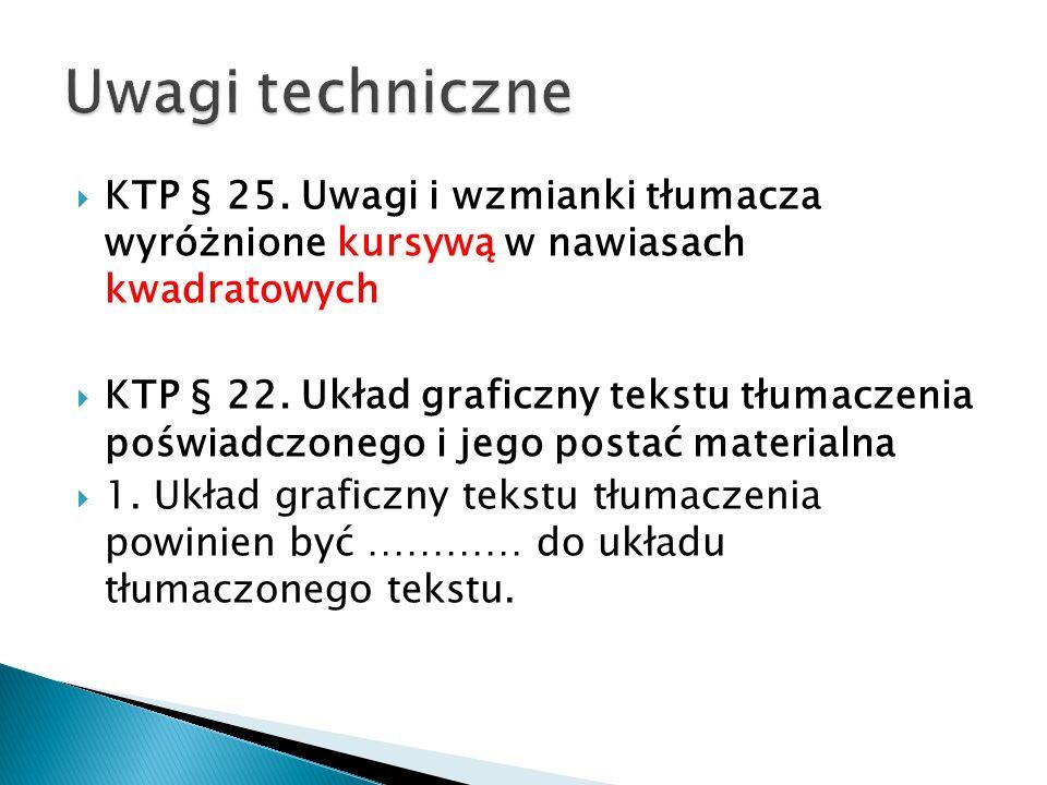 KTP § 22. Układ graficzny tekstu tłumaczenia poświadczonego i jego postać materialna 1. Układ graficzny tekstu tłumaczenia powinien być ………… do układu