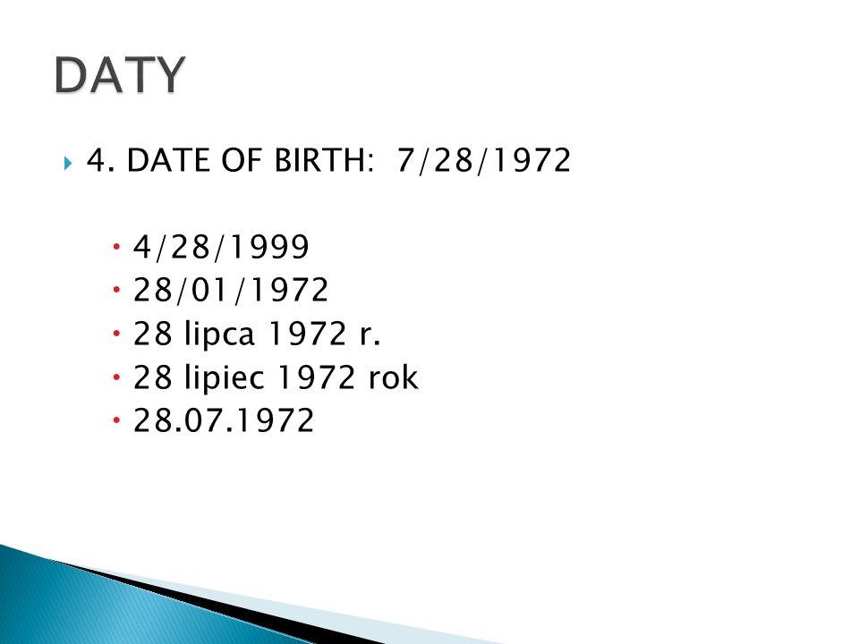 4. DATE OF BIRTH:7/28/1972 4/28/1999 28/01/1972 28 lipca 1972 r. 28 lipiec 1972 rok 28.07.1972