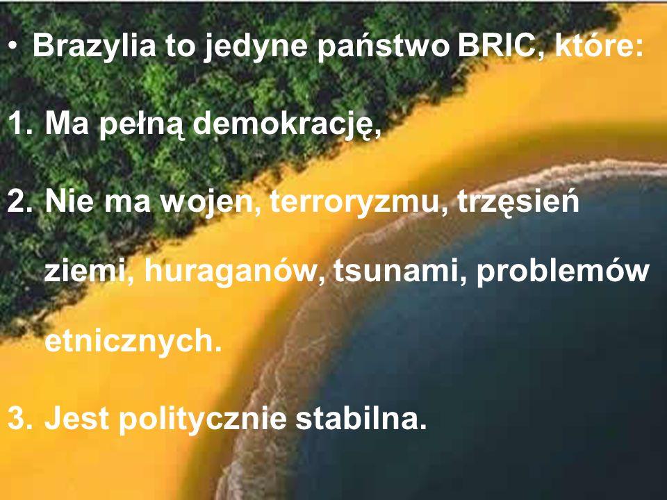 Brazylia to jedyne państwo BRIC, które: 1.Ma pełną demokrację, 2.Nie ma wojen, terroryzmu, trzęsień ziemi, huraganów, tsunami, problemów etnicznych. 3