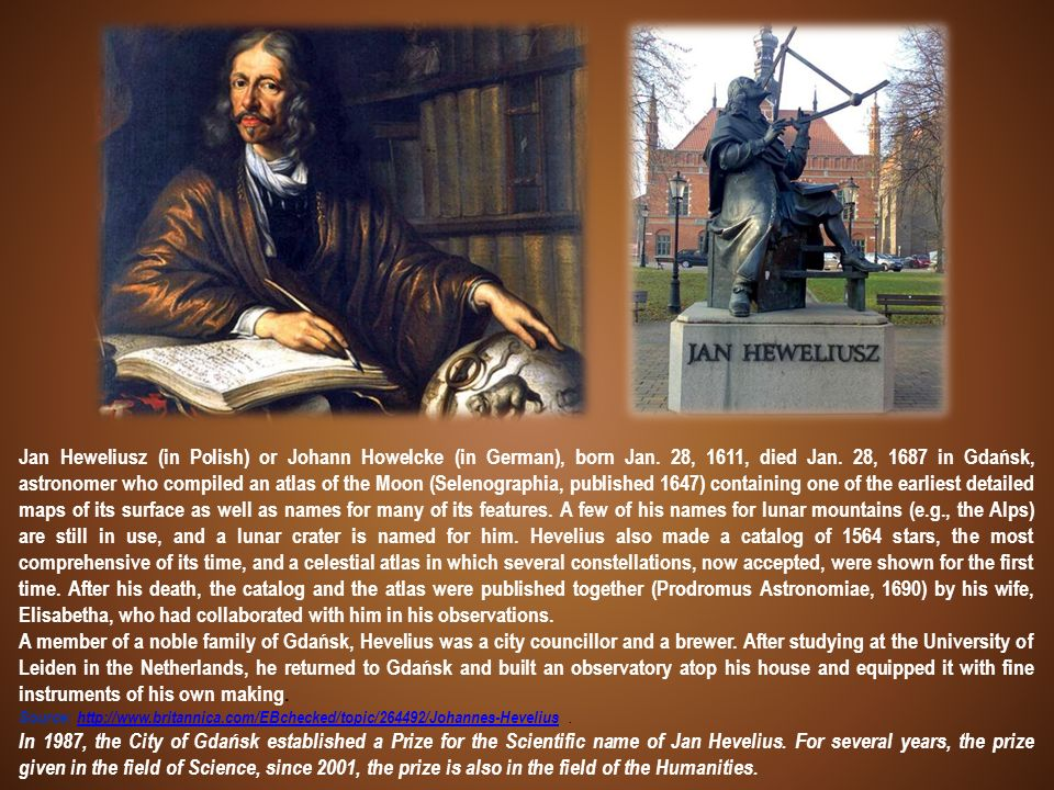 Jan Heweliusz (in Polish) or Johann Howelcke (in German), born Jan. 28, 1611, died Jan. 28, 1687 in Gdańsk, astronomer who compiled an atlas of the Mo