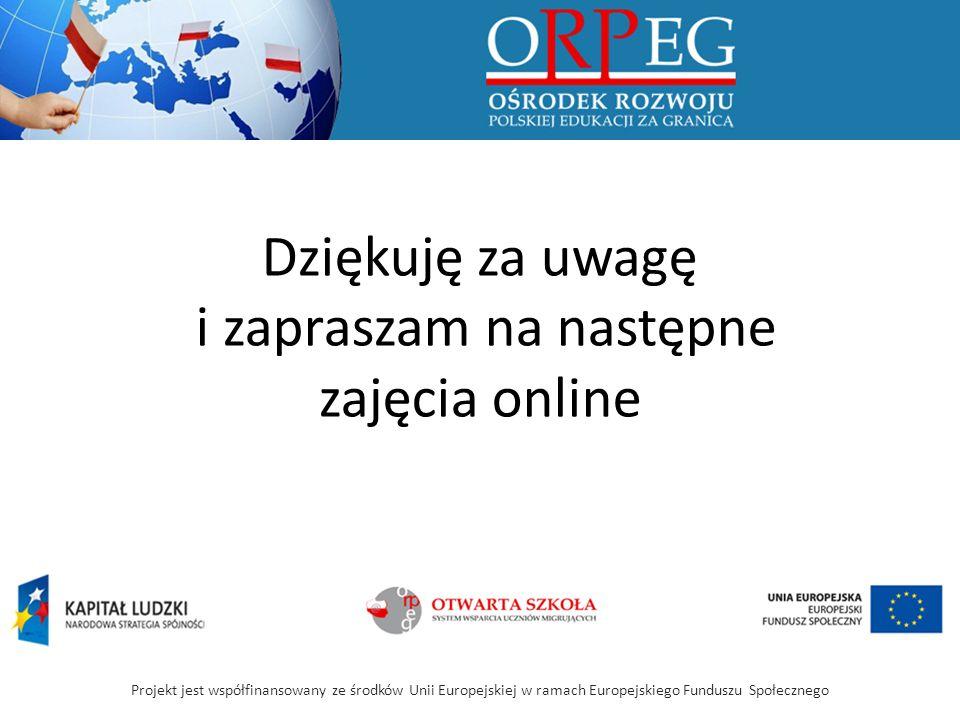 Projekt jest współfinansowany ze środków Unii Europejskiej w ramach Europejskiego Funduszu Społecznego Dziękuję za uwagę i zapraszam na następne zajęcia online