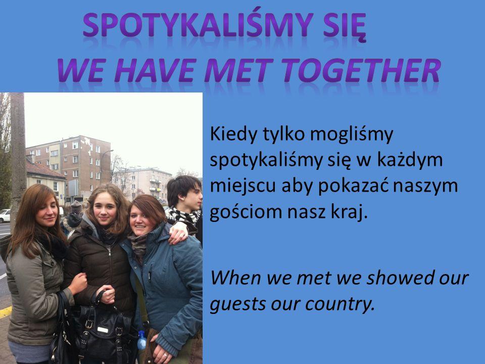 Kiedy tylko mogliśmy spotykaliśmy się w każdym miejscu aby pokazać naszym gościom nasz kraj.