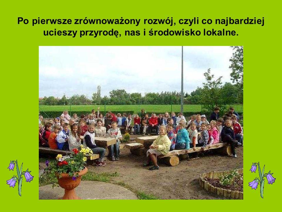 Po pierwsze zrównoważony rozwój, czyli co najbardziej ucieszy przyrodę, nas i środowisko lokalne.