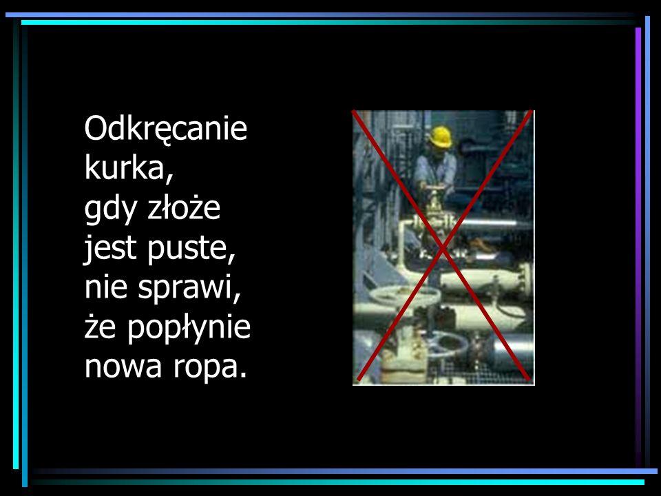 Odkręcanie kurka, gdy złoże jest puste, nie sprawi, że popłynie nowa ropa.