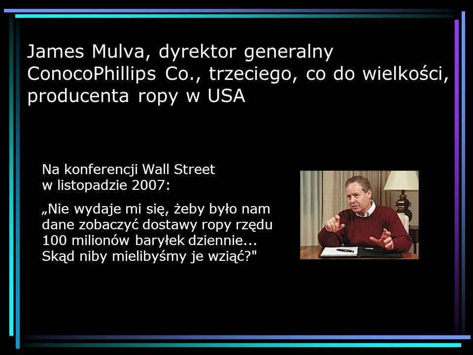 James Mulva, dyrektor generalny ConocoPhillips Co., trzeciego, co do wielkości, producenta ropy w USA Na konferencji Wall Street w listopadzie 2007:Ni
