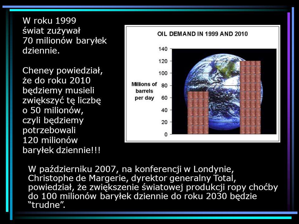 W roku 1999 świat zużywał 70 milionów baryłek dziennie. Cheney powiedział, że do roku 2010 będziemy musieli zwiększyć tę liczbę o 50 milionów, czyli b