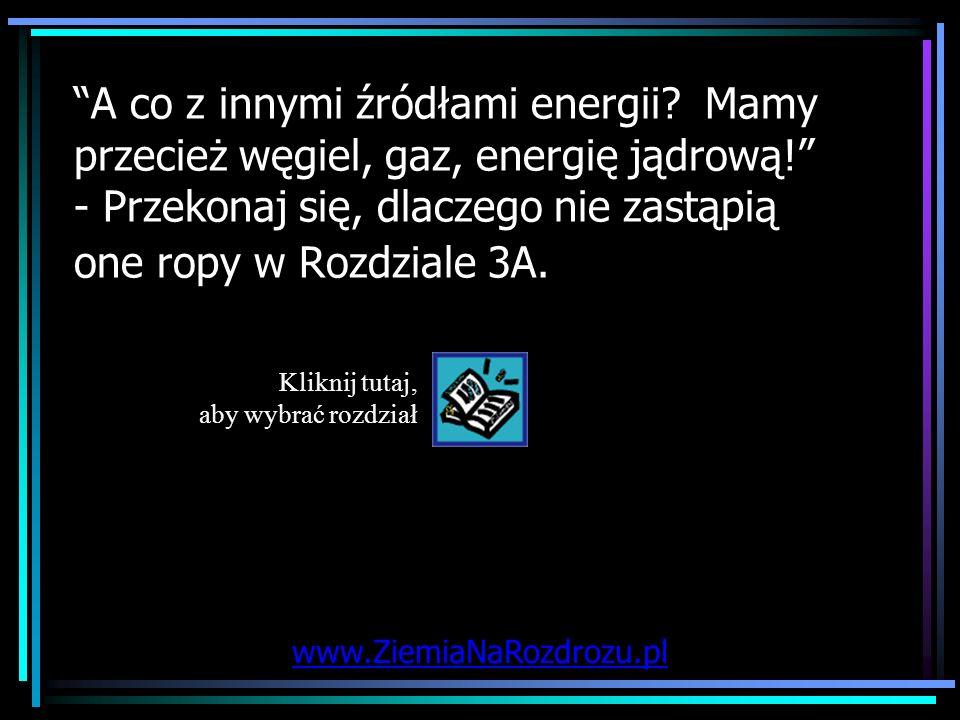 A co z innymi źródłami energii? Mamy przecież węgiel, gaz, energię jądrową! - Przekonaj się, dlaczego nie zastąpią one ropy w Rozdziale 3A. Kliknij tu