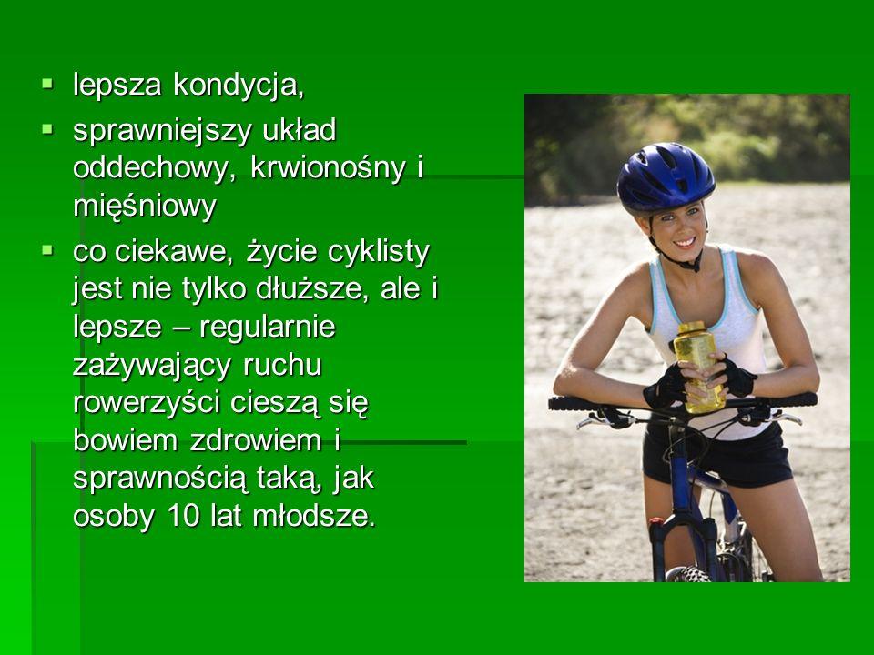 lepsza kondycja, lepsza kondycja, sprawniejszy układ oddechowy, krwionośny i mięśniowy sprawniejszy układ oddechowy, krwionośny i mięśniowy co ciekawe, życie cyklisty jest nie tylko dłuższe, ale i lepsze – regularnie zażywający ruchu rowerzyści cieszą się bowiem zdrowiem i sprawnością taką, jak osoby 10 lat młodsze.
