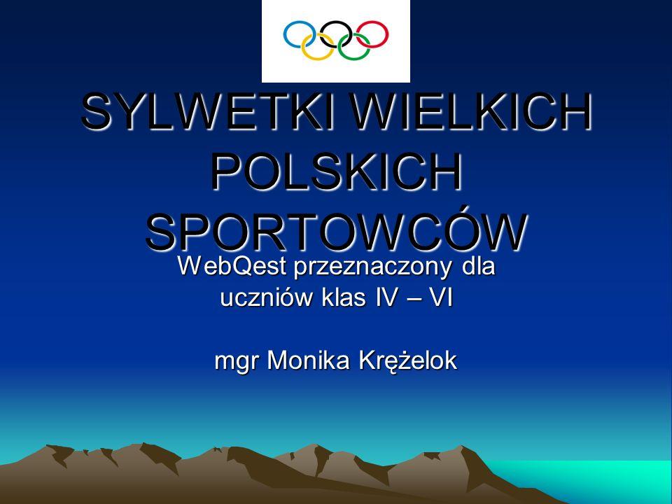 SYLWETKI WIELKICH POLSKICH SPORTOWCÓW WebQest przeznaczony dla uczniów klas IV – VI mgr Monika Krężelok