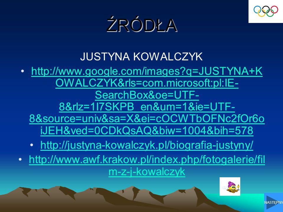 ŹRÓDŁA JUSTYNA KOWALCZYK http://www.google.com/images?q=JUSTYNA+K OWALCZYK&rls=com.microsoft:pl:IE- SearchBox&oe=UTF- 8&rlz=1I7SKPB_en&um=1&ie=UTF- 8&source=univ&sa=X&ei=cOCWTbOFNc2fOr6o iJEH&ved=0CDkQsAQ&biw=1004&bih=578http://www.google.com/images?q=JUSTYNA+K OWALCZYK&rls=com.microsoft:pl:IE- SearchBox&oe=UTF- 8&rlz=1I7SKPB_en&um=1&ie=UTF- 8&source=univ&sa=X&ei=cOCWTbOFNc2fOr6o iJEH&ved=0CDkQsAQ&biw=1004&bih=578 http://justyna-kowalczyk.pl/biografia-justyny/ http://www.awf.krakow.pl/index.php/fotogalerie/fil m-z-j-kowalczykhttp://www.awf.krakow.pl/index.php/fotogalerie/fil m-z-j-kowalczyk NASTĘPNY