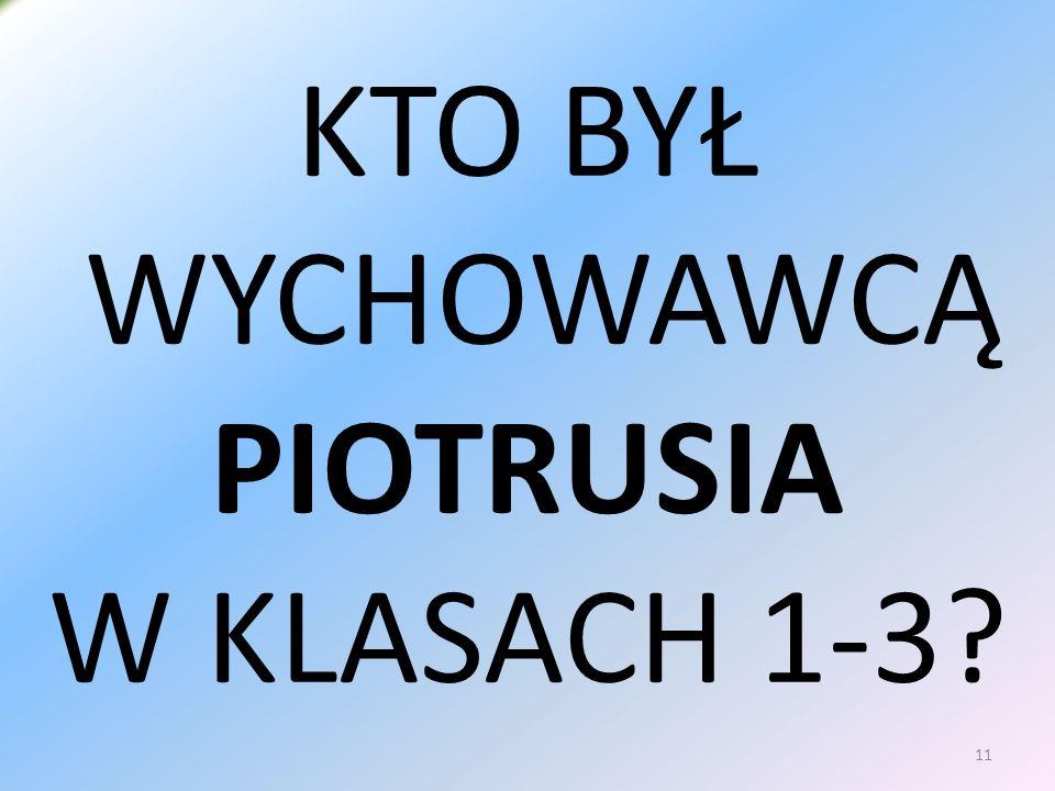 KTO BYŁ WYCHOWAWCĄ PIOTRUSIA W KLASACH 1-3 11