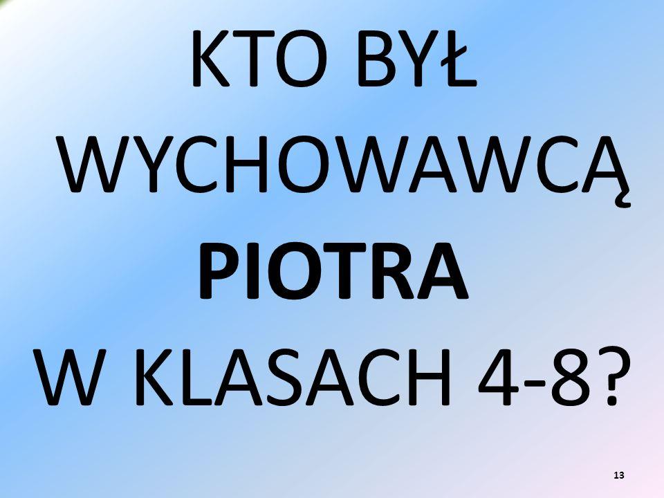 KTO BYŁ WYCHOWAWCĄ PIOTRA W KLASACH 4-8 13