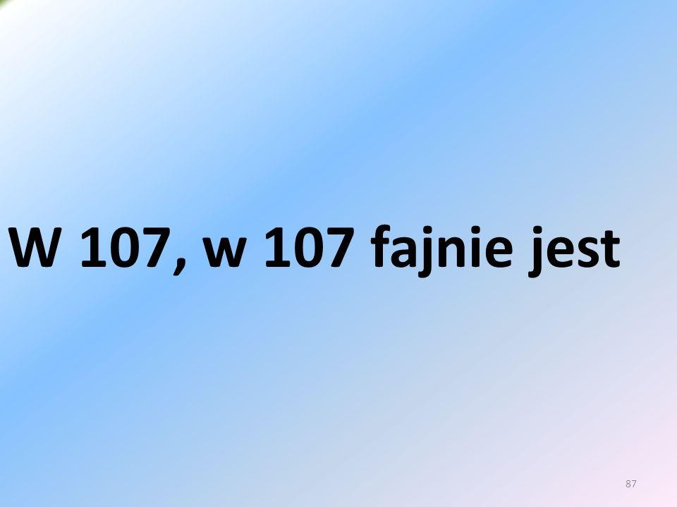 87 W 107, w 107 fajnie jest