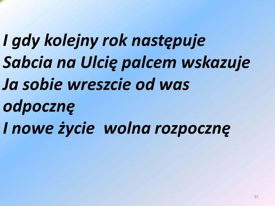 91 I gdy kolejny rok następuje Sabcia na Ulcię palcem wskazuje Ja sobie wreszcie od was odpocznę I nowe życie wolna rozpocznę