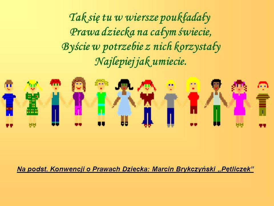 Tak się tu w wiersze poukładały Prawa dziecka na całym świecie, Byście w potrzebie z nich korzystały Najlepiej jak umiecie.