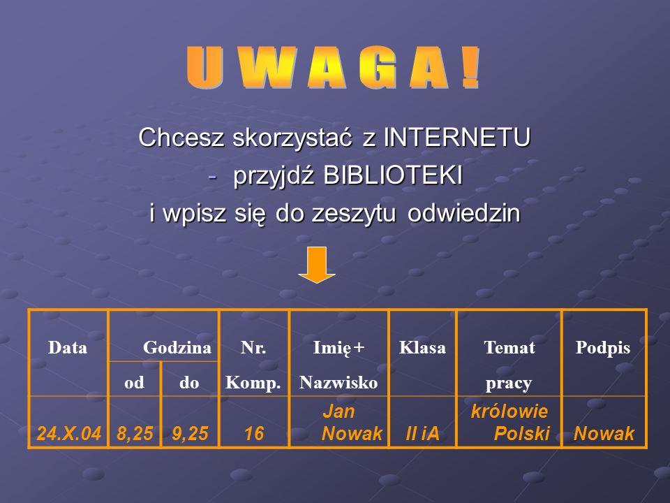 Chcesz skorzystać z INTERNETU -przyjdź BIBLIOTEKI i wpisz się do zeszytu odwiedzin Data GodzinaNr.Imię +KlasaTematPodpis oddoKomp.Nazwisko pracy 24.X.