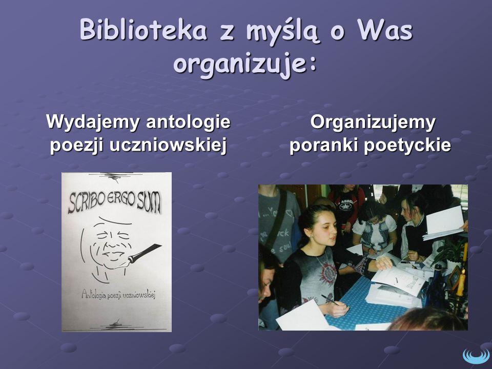 Biblioteka z myślą o Was organizuje: Wydajemy antologie poezji uczniowskiej Organizujemy poranki poetyckie Organizujemy poranki poetyckie