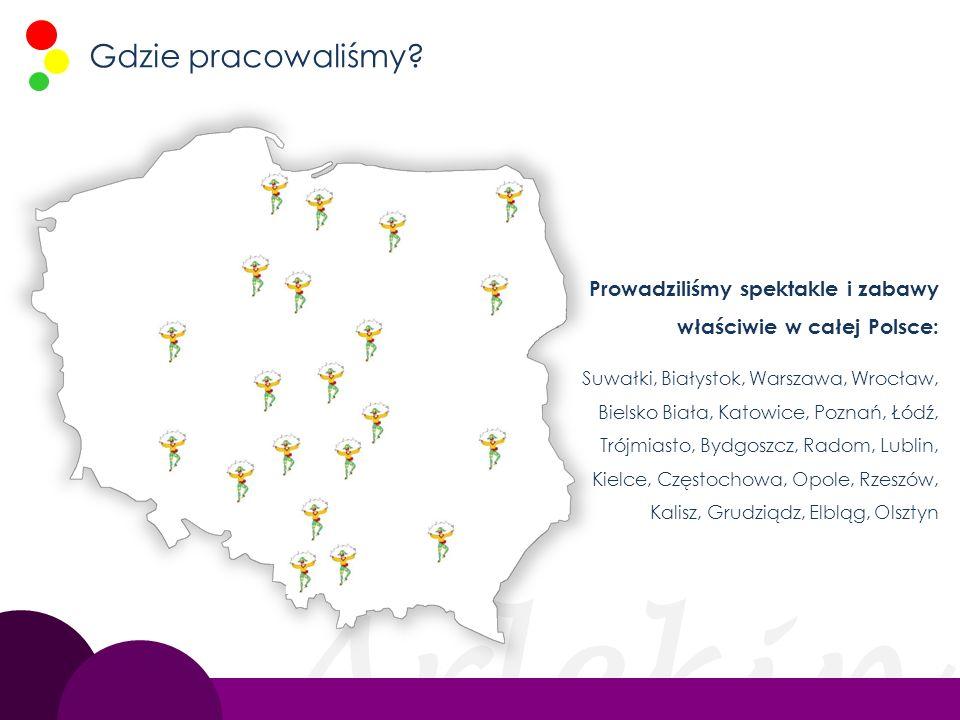 Arlekin Gdzie pracowaliśmy? Prowadziliśmy spektakle i zabawy właściwie w całej Polsce: Suwałki, Białystok, Warszawa, Wrocław, Bielsko Biała, Katowice,