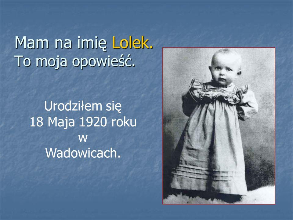 Mam na imię Lolek. To moja opowieść. Urodziłem się 18 Maja 1920 roku w Wadowicach.