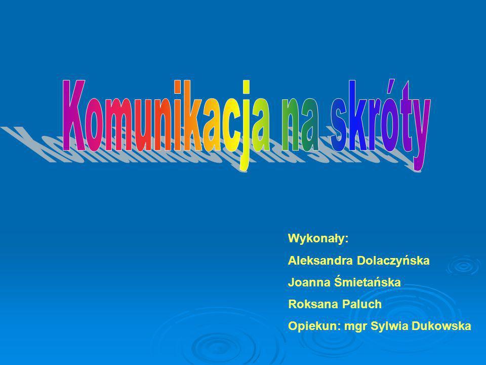 Wykonały: Aleksandra Dolaczyńska Joanna Śmietańska Roksana Paluch Opiekun: mgr Sylwia Dukowska
