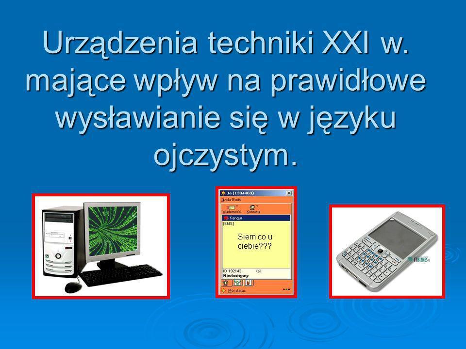 Urządzenia techniki XXI w. mające wpływ na prawidłowe wysławianie się w języku ojczystym. Siem co u ciebie???
