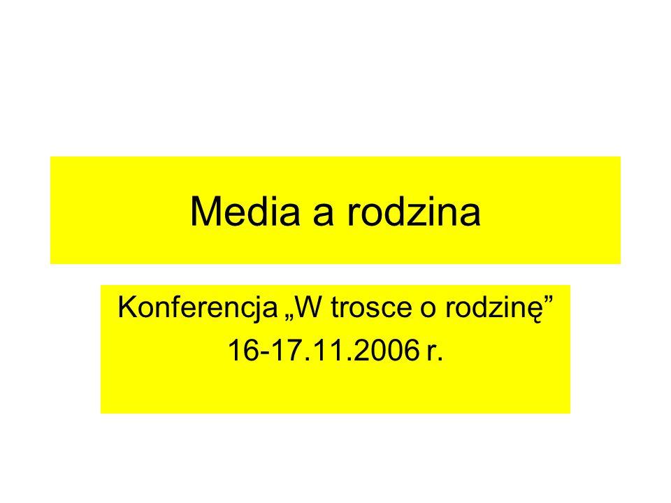 Media a rodzina Konferencja W trosce o rodzinę 16-17.11.2006 r.
