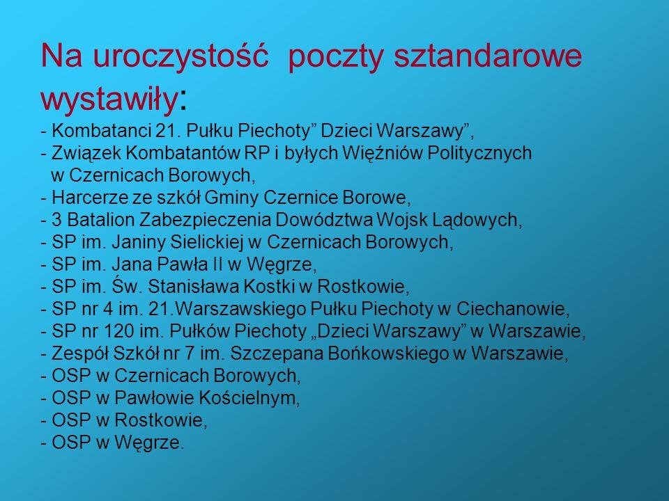 Na uroczystość poczty sztandarowe wystawiły : - Kombatanci 21. Pułku Piechoty Dzieci Warszawy, - Związek Kombatantów RP i byłych Więźniów Politycznych