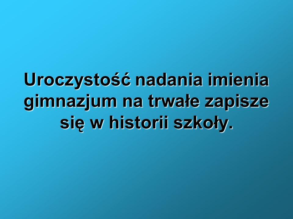 Uroczystość nadania imienia gimnazjum na trwałe zapisze się w historii szkoły.