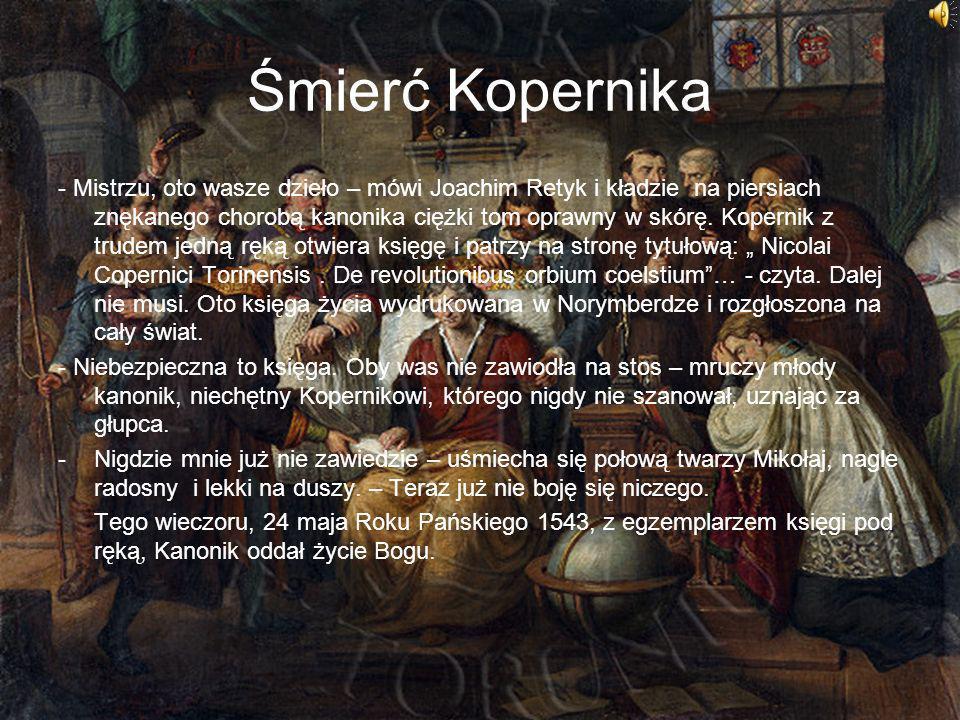 Śmierć Kopernika - Mistrzu, oto wasze dzieło – mówi Joachim Retyk i kładzie na piersiach znękanego chorobą kanonika ciężki tom oprawny w skórę. Kopern