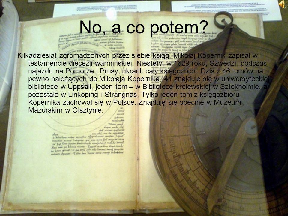 No, a co potem? Kilkadziesiąt zgromadzonych przez siebie ksiąg, Mikołaj Kopernik zapisał w testamencie diecezji warmińskiej. Niestety, w 1629 roku, Sz