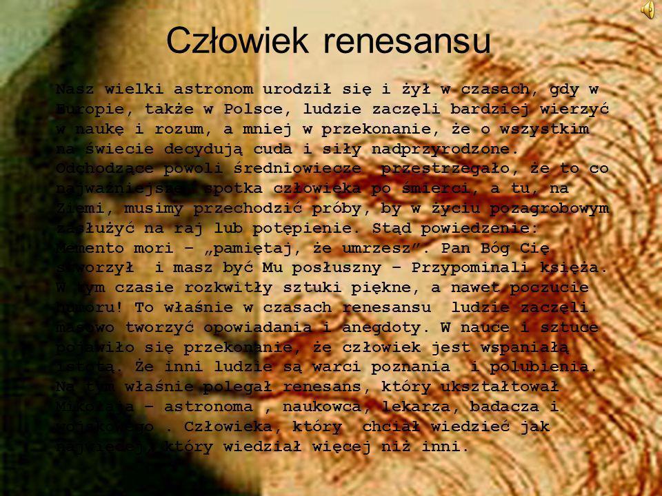 Człowiek renesansu Nasz wielki astronom urodził się i żył w czasach, gdy w Europie, także w Polsce, ludzie zaczęli bardziej wierzyć w naukę i rozum, a