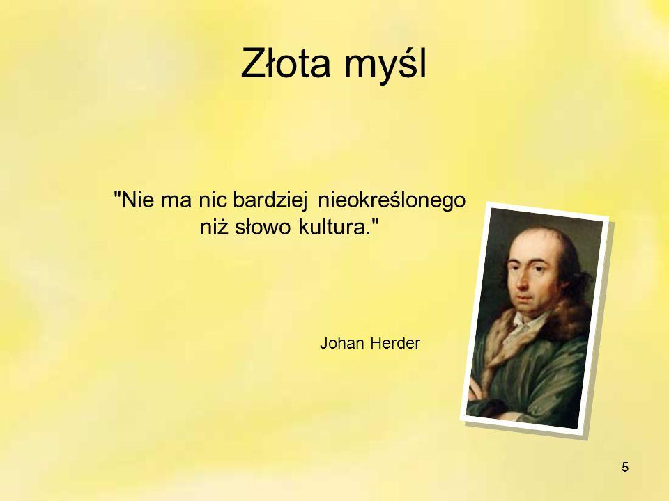 5 Złota myśl Nie ma nic bardziej nieokreślonego niż słowo kultura. Johan Herder