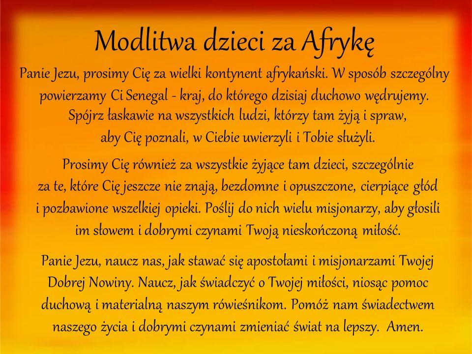Modlitwa dzieci za Afrykę Panie Jezu, prosimy Cię za wielki kontynent afrykański. W sposób szczególny powierzamy Ci Senegal - kraj, do którego dzisiaj