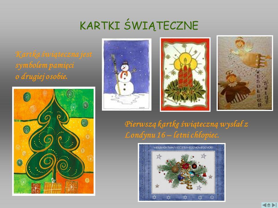 KARTKI ŚWIĄTECZNE Kartka świąteczna jest symbolem pamięci o drugiej osobie. Pierwszą kartkę świąteczną wysłał z Londynu 16 – letni chłopiec.