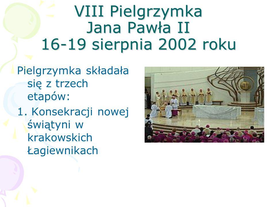 VIII Pielgrzymka Jana Pawła II 16-19 sierpnia 2002 roku Pielgrzymka składała się z trzech etapów: 1. Konsekracji nowej świątyni w krakowskich Łagiewni
