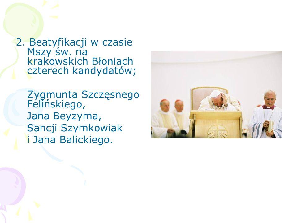 2. Beatyfikacji w czasie Mszy św. na krakowskich Błoniach czterech kandydatów; Zygmunta Szczęsnego Felińskiego, Jana Beyzyma, Sancji Szymkowiak i Jana