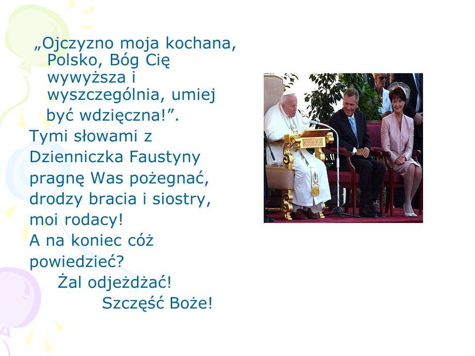 Ojczyzno moja kochana, Polsko, Bóg Cię wywyższa i wyszczególnia, umiej być wdzięczna!. Tymi słowami z Dzienniczka Faustyny pragnę Was pożegnać, drodzy