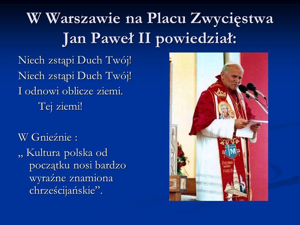 W Warszawie na Placu Zwycięstwa Jan Paweł II powiedział: Niech zstąpi Duch Twój! I odnowi oblicze ziemi. Tej ziemi! Tej ziemi! W Gnieźnie : Kultura po