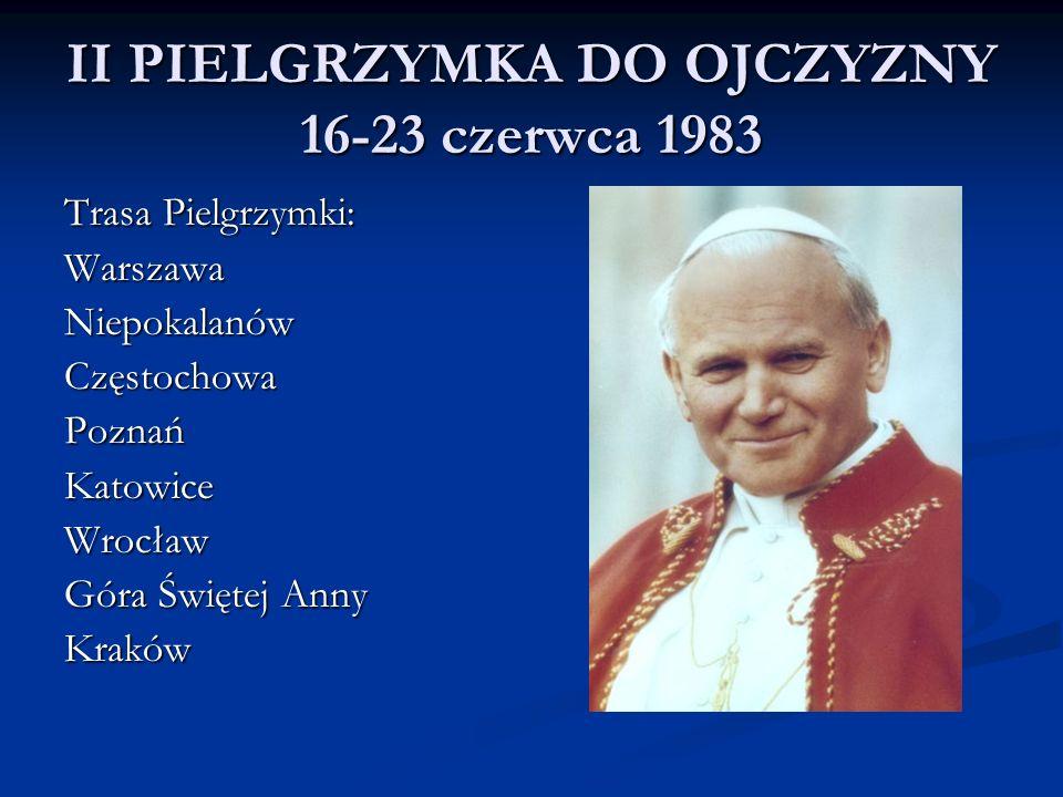 II PIELGRZYMKA DO OJCZYZNY 16-23 czerwca 1983 Trasa Pielgrzymki: WarszawaNiepokalanówCzęstochowaPoznańKatowiceWrocław Góra Świętej Anny Kraków