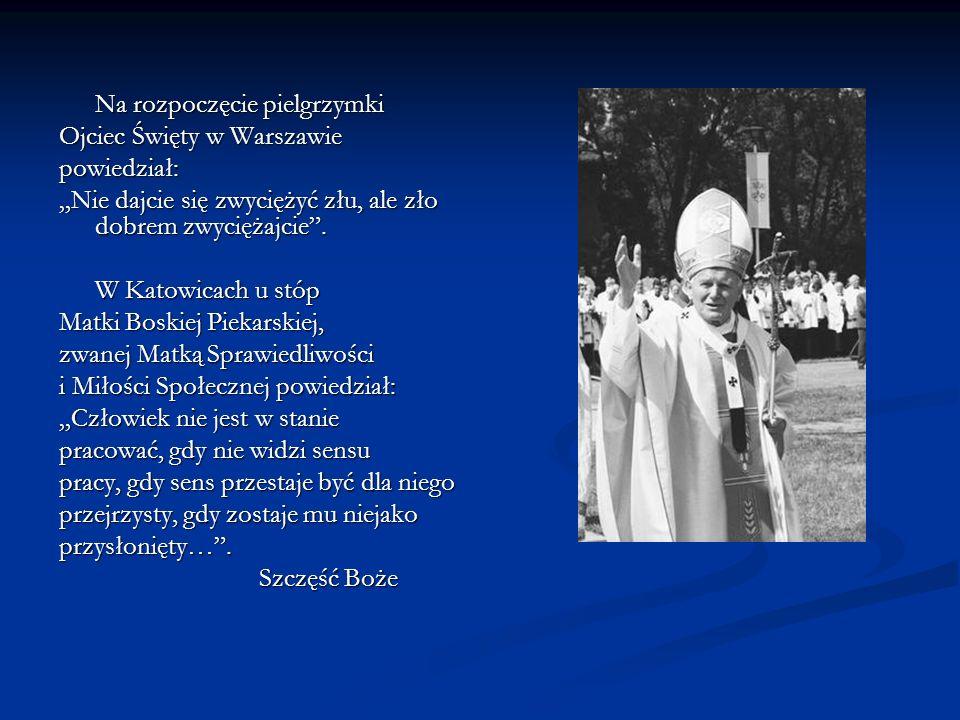 Na rozpoczęcie pielgrzymki Ojciec Święty w Warszawie powiedział: Nie dajcie się zwyciężyć złu, ale zło dobrem zwyciężajcie. W Katowicach u stóp Matki