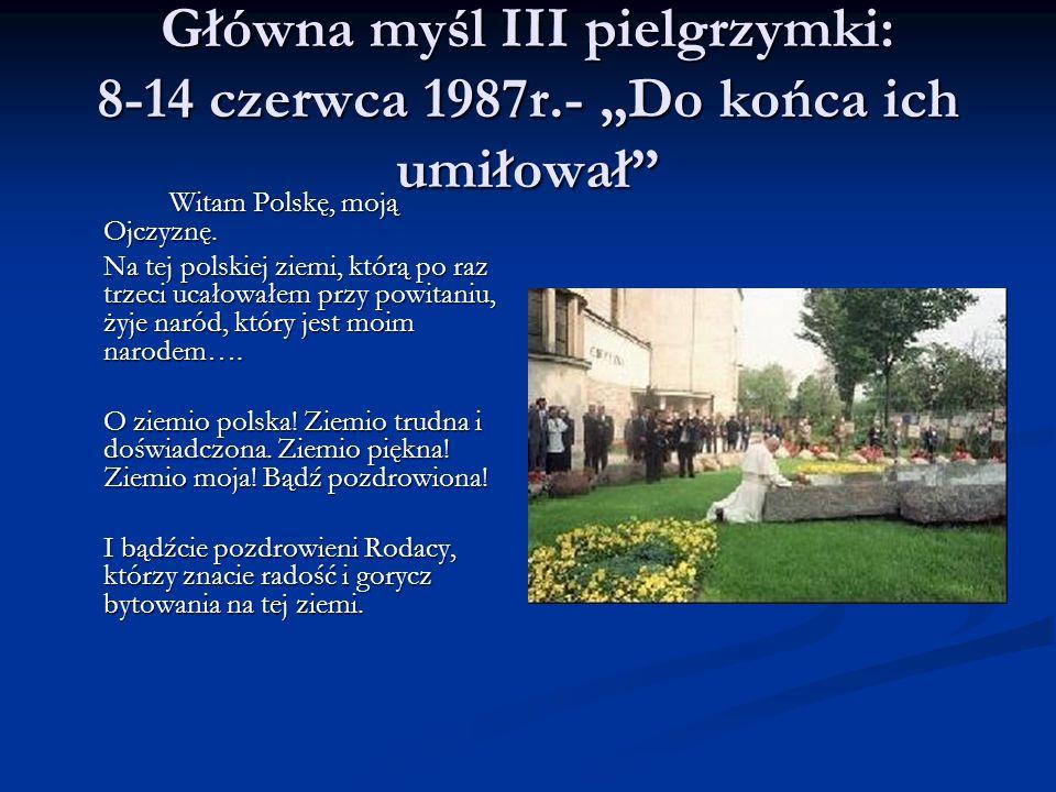 Główna myśl III pielgrzymki: 8-14 czerwca 1987r.- Do końca ich umiłował Witam Polskę, moją Ojczyznę. Na tej polskiej ziemi, którą po raz trzeci ucałow
